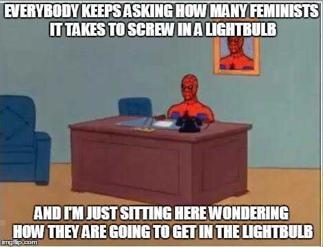 Spiderman Computer Desk | EVERYBODY KEEPS ASKING HOW MANY FEMINISTS IT TAKES TO SCREW IN A LIGHTBULB AND I'M JUST SITTING HERE WONDERING HOW THEY ARE GOING TO GET IN  | image tagged in memes,spiderman computer desk,spiderman | made w/ Imgflip meme maker
