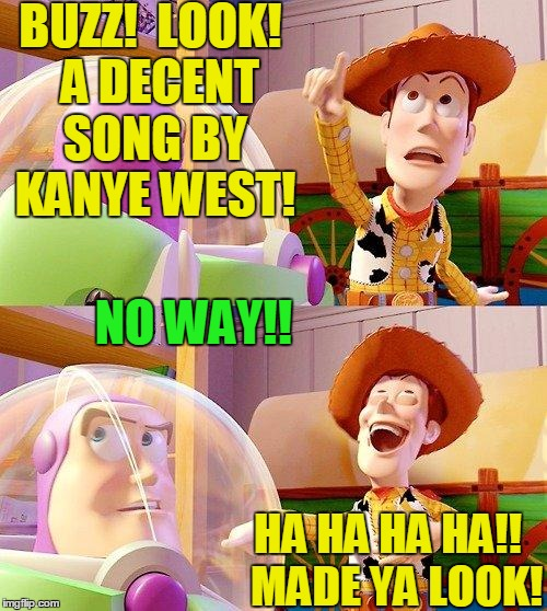 I wouldn't even have looked! | BUZZ!  LOOK!  A DECENT SONG BY KANYE WEST! HA HA HA HA!!  MADE YA LOOK! NO WAY!! | image tagged in buzz look an alien | made w/ Imgflip meme maker