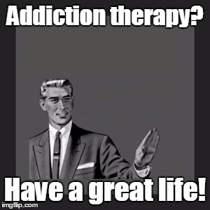Kill Yourself Guy Meme | Addiction therapy? Have a great life! | image tagged in memes,kill yourself guy | made w/ Imgflip meme maker
