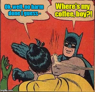 Batman Slapping Robin Meme | Ok, well, no harm done I guess - Where's my coffee, boy?! | image tagged in memes,batman slapping robin | made w/ Imgflip meme maker