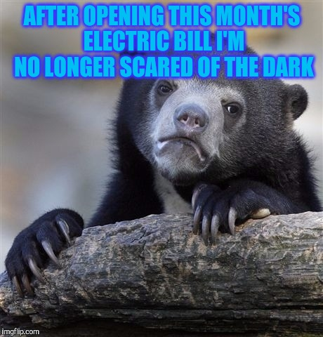 Confession Bear Meme | AFTER OPENING THIS MONTH'S ELECTRIC BILL I'M NO LONGER SCARED OF THE DARK | image tagged in memes,confession bear | made w/ Imgflip meme maker