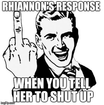 1950s Middle Finger Meme | RHIANNON'S RESPONSE WHEN YOU TELL HER TO SHUT UP | image tagged in memes,1950s middle finger | made w/ Imgflip meme maker