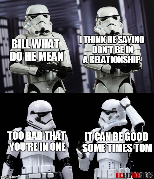 BILL WHAT DO HE MEAN I THINK HE SAYING DON'T BE IN A RELATIONSHIP TOO BAD THAT YOU'RE IN ONE IT CAN BE GOOD SOME TIMES TOM | made w/ Imgflip meme maker