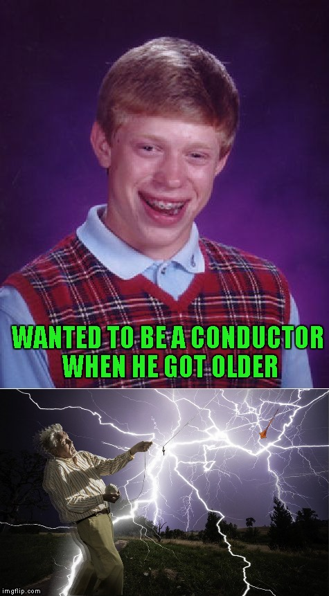Thanks to apesfollowkoba for leading me to the idea for this. | WANTED TO BE A CONDUCTOR WHEN HE GOT OLDER | image tagged in bad luck brian,memes | made w/ Imgflip meme maker
