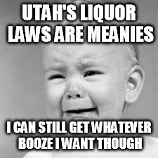 Utah's Liquor Laws Whiners |  UTAH'S LIQUOR LAWS ARE MEANIES; I CAN STILL GET WHATEVER BOOZE I WANT THOUGH | image tagged in trumpwhine,whiners,utah,alcohol,liquor,laws | made w/ Imgflip meme maker