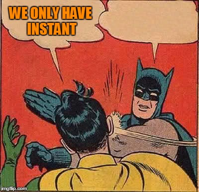 Batman Slapping Robin Meme | WE ONLY HAVE INSTANT | image tagged in memes,batman slapping robin | made w/ Imgflip meme maker