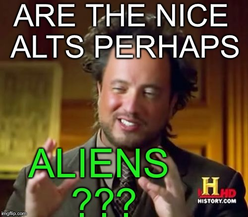 Ancient Aliens Meme | ARE THE NICE ALTS PERHAPS ALIENS ??? | image tagged in memes,ancient aliens | made w/ Imgflip meme maker