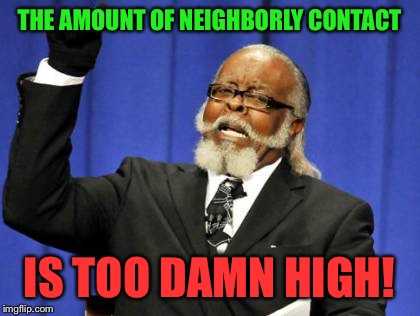 Too Damn High Meme | THE AMOUNT OF NEIGHBORLY CONTACT IS TOO DAMN HIGH! | image tagged in memes,too damn high | made w/ Imgflip meme maker