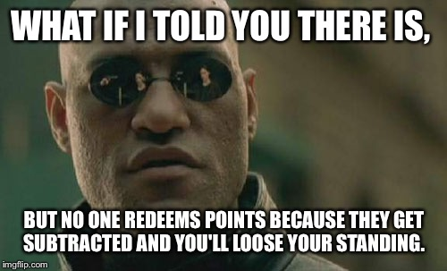 Matrix Morpheus Meme | WHAT IF I TOLD YOU THERE IS, BUT NO ONE REDEEMS POINTS BECAUSE THEY GET SUBTRACTED AND YOU'LL LOOSE YOUR STANDING. | image tagged in memes,matrix morpheus | made w/ Imgflip meme maker