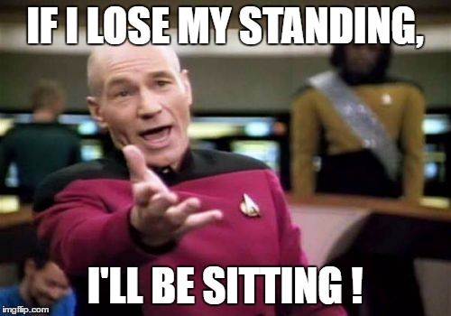Picard Wtf Meme | IF I LOSE MY STANDING, I'LL BE SITTING ! | image tagged in memes,picard wtf | made w/ Imgflip meme maker