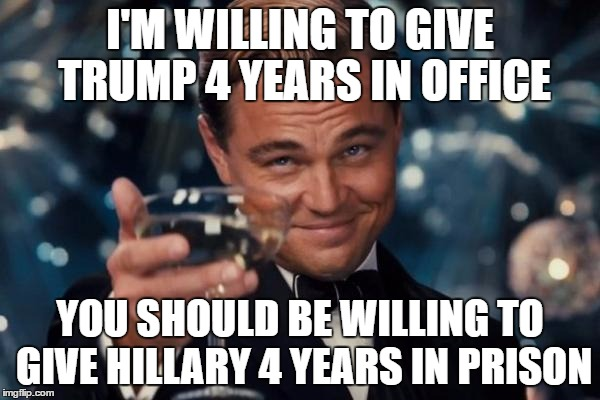 Leonardo Dicaprio Cheers Meme | I'M WILLING TO GIVE TRUMP 4 YEARS IN OFFICE YOU SHOULD BE WILLING TO GIVE HILLARY 4 YEARS IN PRISON | image tagged in memes,leonardo dicaprio cheers | made w/ Imgflip meme maker