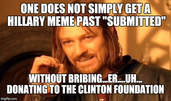 "One Does Not Simply Meme | ONE DOES NOT SIMPLY GET A HILLARY MEME PAST ""SUBMITTED"" WITHOUT BRIBING...ER....UH... DONATING TO THE CLINTON FOUNDATION 