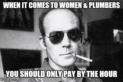 Hunter Thompson says | WHEN IT COMES TO WOMEN & PLUMBERS YOU SHOULD ONLY PAY BY THE HOUR | image tagged in hunter thompson says | made w/ Imgflip meme maker