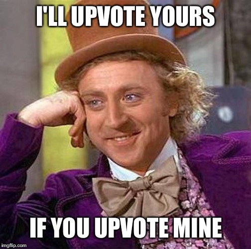 Creepy Condescending Wonka Meme | I'LL UPVOTE YOURS IF YOU UPVOTE MINE | image tagged in memes,creepy condescending wonka | made w/ Imgflip meme maker