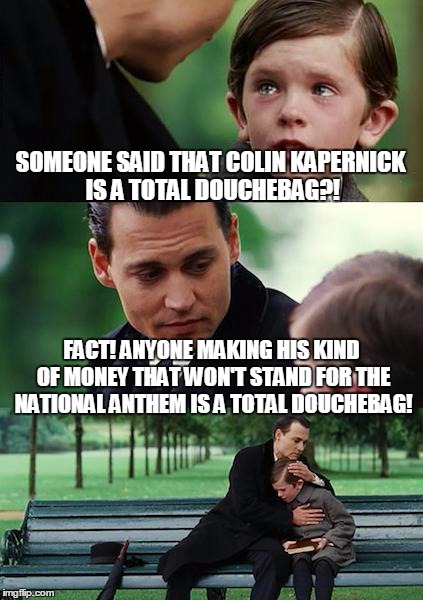 Oh say can you see... | SOMEONE SAID THAT COLIN KAPERNICK IS A TOTAL DOUCHEBAG?! FACT! ANYONE MAKING HIS KIND OF MONEY THAT WON'T STAND FOR THE NATIONAL ANTHEM IS A | image tagged in memes,finding neverland,colin kapernick,national anthem,douchebag | made w/ Imgflip meme maker