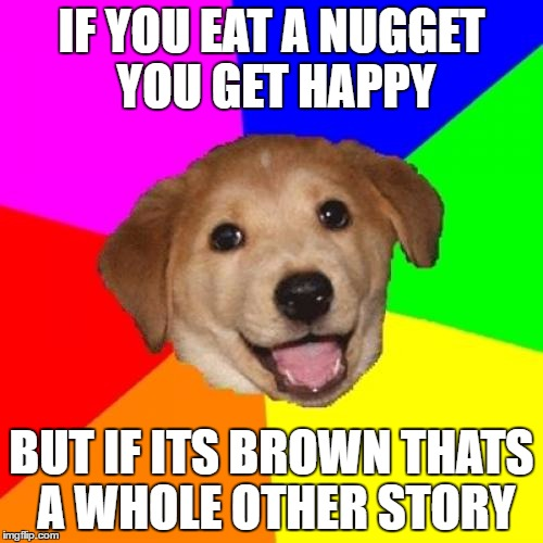 Advice Dog Meme |  IF YOU EAT A NUGGET YOU GET HAPPY; BUT IF ITS BROWN THATS A WHOLE OTHER STORY | image tagged in memes,advice dog | made w/ Imgflip meme maker