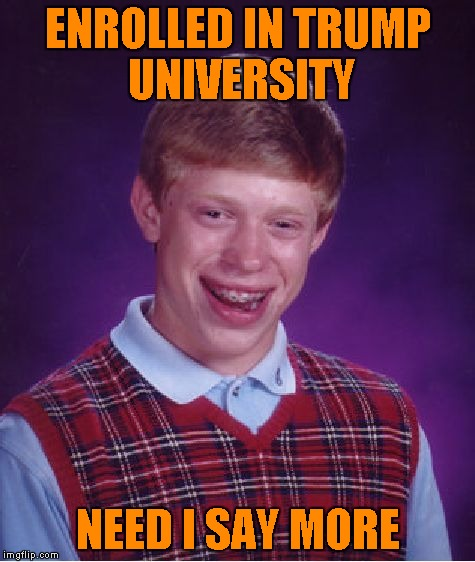 Bad Luck Brian Meme | ENROLLED IN TRUMP UNIVERSITY NEED I SAY MORE | image tagged in memes,bad luck brian | made w/ Imgflip meme maker