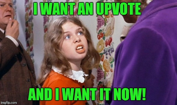 I WANT AN UPVOTE AND I WANT IT NOW! | made w/ Imgflip meme maker