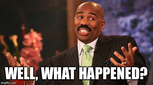 Steve Harvey Meme | WELL, WHAT HAPPENED? | image tagged in memes,steve harvey | made w/ Imgflip meme maker