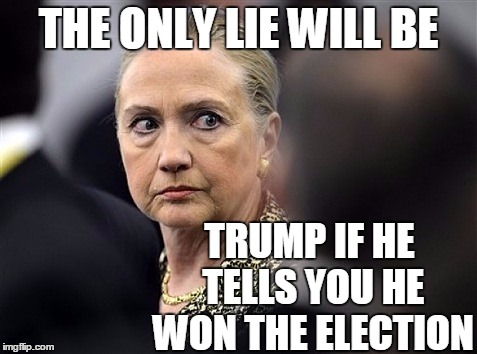 upset hillary | THE ONLY LIE WILL BE TRUMP IF HE TELLS YOU HE WON THE ELECTION | image tagged in upset hillary | made w/ Imgflip meme maker