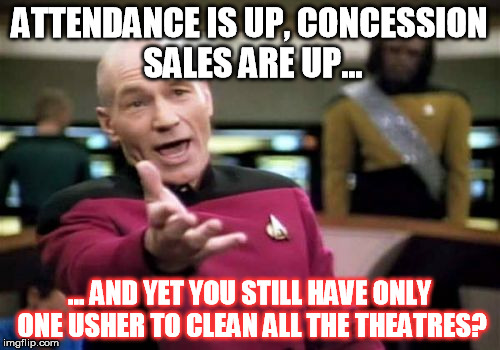 One reason how they make so much money (and why they're not so clean) | ATTENDANCE IS UP, CONCESSION SALES ARE UP... ... AND YET YOU STILL HAVE ONLY ONE USHER TO CLEAN ALL THE THEATRES? | image tagged in usher,movies,picard wtf | made w/ Imgflip meme maker