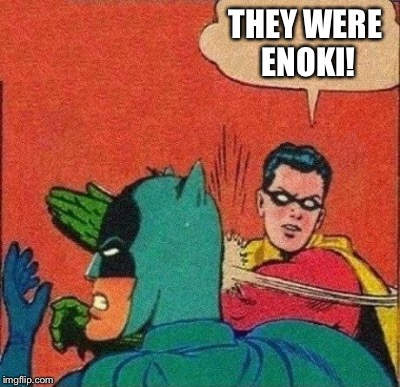 THEY WERE ENOKI! | made w/ Imgflip meme maker