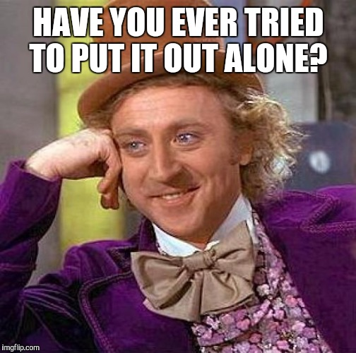 Creepy Condescending Wonka Meme | HAVE YOU EVER TRIED TO PUT IT OUT ALONE? | image tagged in memes,creepy condescending wonka | made w/ Imgflip meme maker