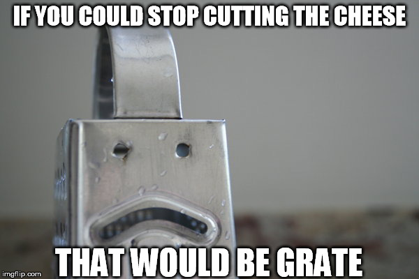 Cheese Grater | IF YOU COULD STOP CUTTING THE CHEESE THAT WOULD BE GRATE | image tagged in that would be great,cheese grater,memes | made w/ Imgflip meme maker