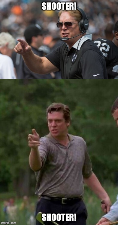 Will the real shooter mcgavin please stand up | SHOOTER! SHOOTER! | image tagged in raiders,football,happy gilmore,funny memes,latest | made w/ Imgflip meme maker