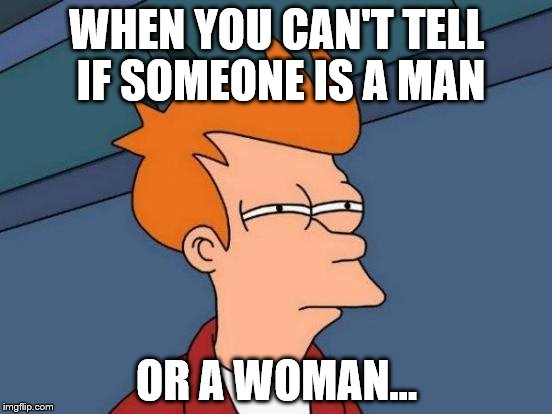 Futurama Fry Meme | WHEN YOU CAN'T TELL IF SOMEONE IS A MAN OR A WOMAN... | image tagged in memes,futurama fry | made w/ Imgflip meme maker