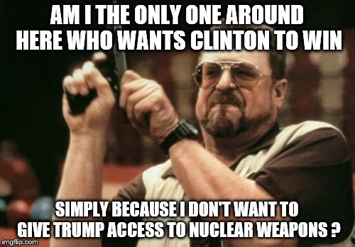 Am I The Only One Around Here Meme | AM I THE ONLY ONE AROUND HERE WHO WANTS CLINTON TO WIN SIMPLY BECAUSE I DON'T WANT TO GIVE TRUMP ACCESS TO NUCLEAR WEAPONS ? | image tagged in memes,am i the only one around here | made w/ Imgflip meme maker
