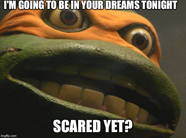 puscTMNT |  I'M GOING TO BE IN YOUR DREAMS TONIGHT; SCARED YET? | image tagged in pusctmnt | made w/ Imgflip meme maker