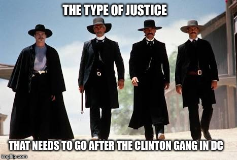 Tombstone |  THE TYPE OF JUSTICE; THAT NEEDS TO GO AFTER THE CLINTON GANG IN DC | image tagged in tombstone | made w/ Imgflip meme maker