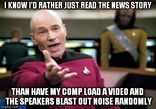Picard Wtf Meme | I KNOW I'D RATHER JUST READ THE NEWS STORY THAN HAVE MY COMP LOAD A VIDEO AND THE SPEAKERS BLAST OUT NOISE RANDOMLY | image tagged in memes,picard wtf | made w/ Imgflip meme maker