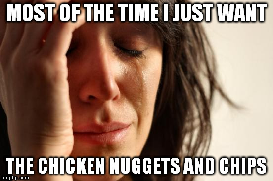 First World Problems Meme | MOST OF THE TIME I JUST WANT THE CHICKEN NUGGETS AND CHIPS | image tagged in memes,first world problems | made w/ Imgflip meme maker