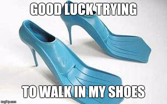 GOOD LUCK TRYING TO WALK IN MY SHOES | made w/ Imgflip meme maker