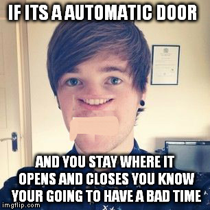 DanTDM no nose | IF ITS A AUTOMATIC DOOR AND YOU STAY WHERE IT OPENS AND CLOSES YOU KNOW YOUR GOING TO HAVE A BAD TIME | image tagged in dantdm no nose | made w/ Imgflip meme maker