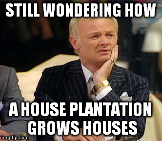 STILL WONDERING HOW A HOUSE PLANTATION GROWS HOUSES | made w/ Imgflip meme maker