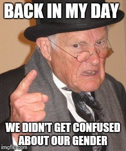 Back In My Day Meme | BACK IN MY DAY WE DIDN'T GET CONFUSED ABOUT OUR GENDER | image tagged in memes,back in my day | made w/ Imgflip meme maker