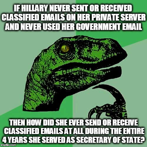 Question of the Day...... | IF HILLARY NEVER SENT OR RECEIVED CLASSIFIED EMAILS ON HER PRIVATE SERVER AND NEVER USED HER GOVERNMENT EMAIL THEN HOW DID SHE EVER SEND OR  | image tagged in donald trump,hillary clinton,benghazi,hillary emails,funny,memes | made w/ Imgflip meme maker