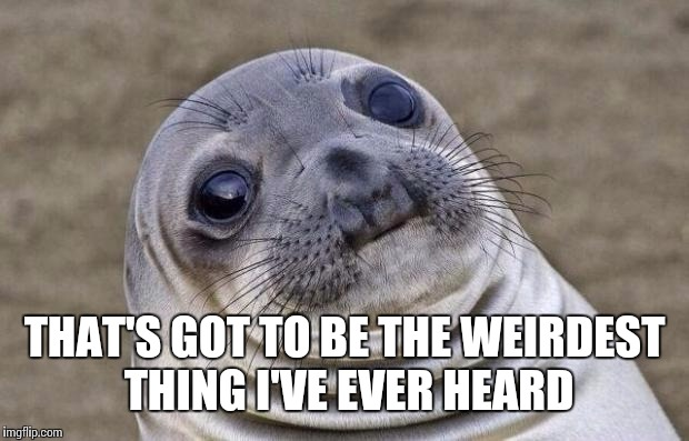 Awkward Moment Sealion Meme | THAT'S GOT TO BE THE WEIRDEST THING I'VE EVER HEARD | image tagged in memes,awkward moment sealion | made w/ Imgflip meme maker