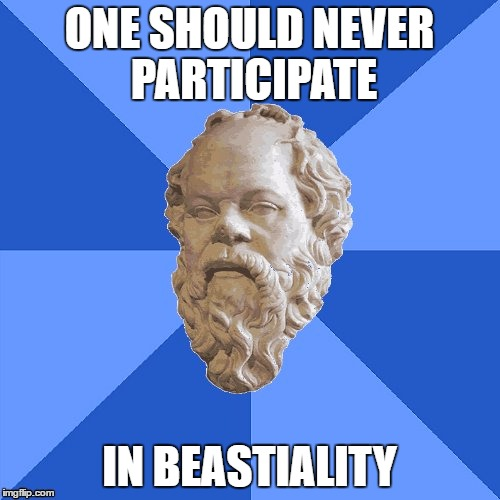 Advice Socrates | ONE SHOULD NEVER PARTICIPATE IN BEASTIALITY | image tagged in advice socrates | made w/ Imgflip meme maker