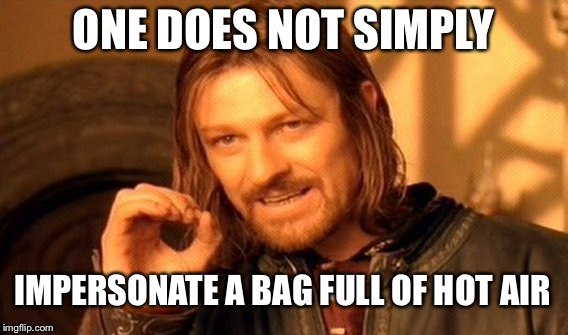 One Does Not Simply Meme | ONE DOES NOT SIMPLY IMPERSONATE A BAG FULL OF HOT AIR | image tagged in memes,one does not simply | made w/ Imgflip meme maker