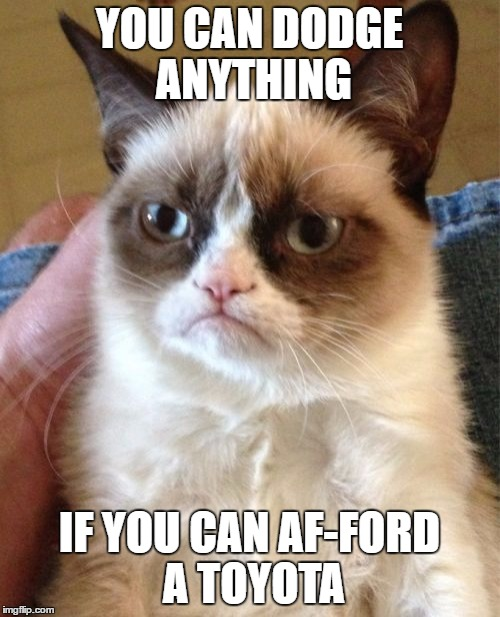 Grumpy Cat Meme | YOU CAN DODGE ANYTHING IF YOU CAN AF-FORD A TOYOTA | image tagged in memes,grumpy cat | made w/ Imgflip meme maker