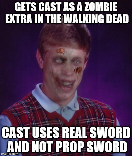 Zombie Bad Luck Brian | GETS CAST AS A ZOMBIE EXTRA IN THE WALKING DEAD CAST USES REAL SWORD AND NOT PROP SWORD | image tagged in memes,zombie bad luck brian,the walking dead,tis just a flesh wound,your arms off,the black knight always wins | made w/ Imgflip meme maker