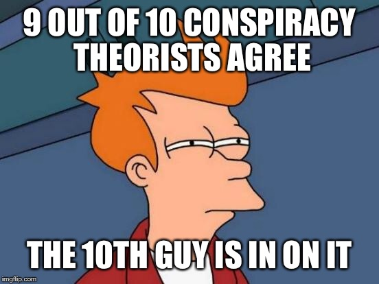 You know when it's 3am and you stop caring if it's the right template.... | 9 OUT OF 10 CONSPIRACY THEORISTS AGREE THE 10TH GUY IS IN ON IT | image tagged in memes,futurama fry,it's a conspiracy,conspiracy theory | made w/ Imgflip meme maker