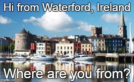 Where are you from? |  Hi from Waterford, Ireland; Where are you from? | image tagged in where,home,beautiful,beautiful nature | made w/ Imgflip meme maker
