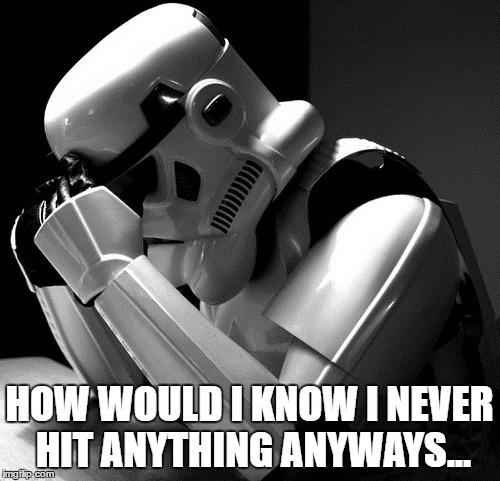 Sad Stormtrooper | HOW WOULD I KNOW I NEVER HIT ANYTHING ANYWAYS... | image tagged in sad stormtrooper | made w/ Imgflip meme maker