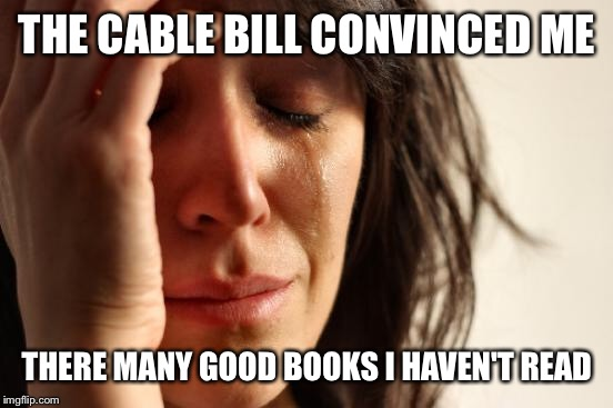First World Problems Meme | THE CABLE BILL CONVINCED ME THERE MANY GOOD BOOKS I HAVEN'T READ | image tagged in memes,first world problems | made w/ Imgflip meme maker