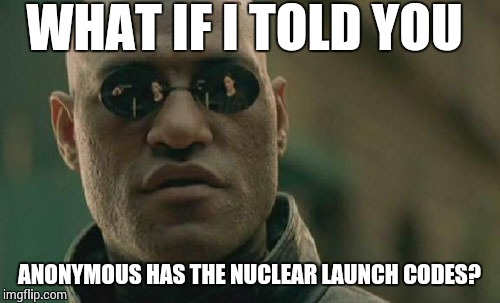 Matrix Morpheus Meme | WHAT IF I TOLD YOU ANONYMOUS HAS THE NUCLEAR LAUNCH CODES? | image tagged in memes,matrix morpheus | made w/ Imgflip meme maker
